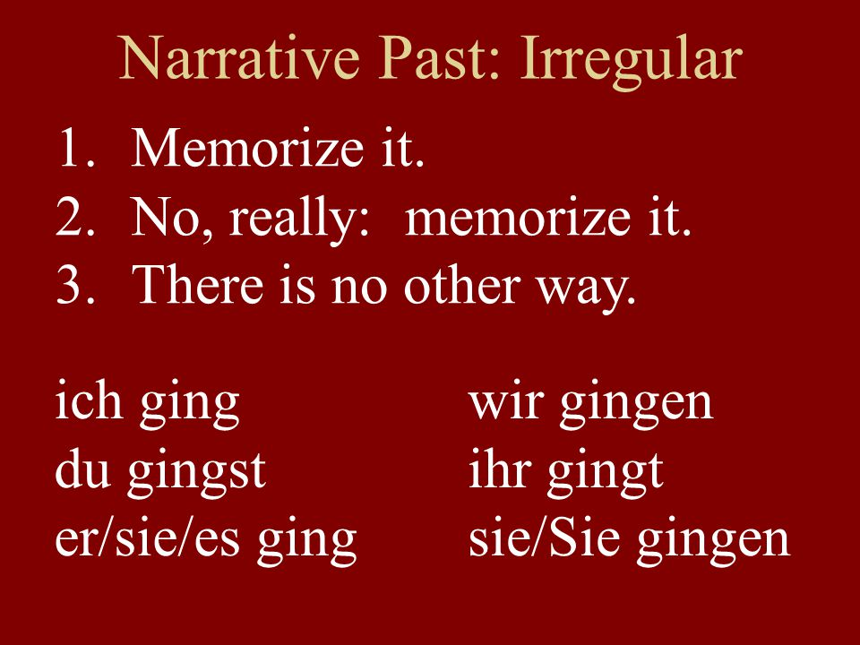 Narrative Past: Irregular Memorize it. No, really: memorize it. There is no other way. ich ging du gingst er/sie/es ging wir gingen ihr gingt sie/Sie