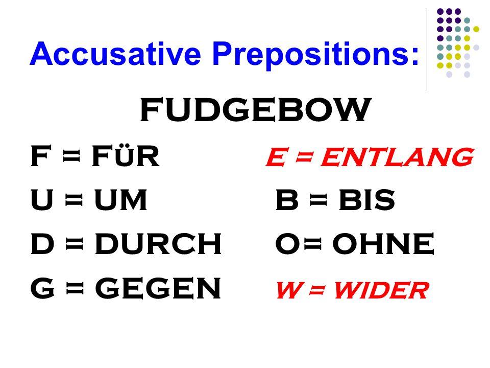 Accusative Prepositions: FUDGEBOW F = FüR E = ENTLANG U = UMB = BIS D = DURCHO= OHNE G = GEGEN W = WIDER