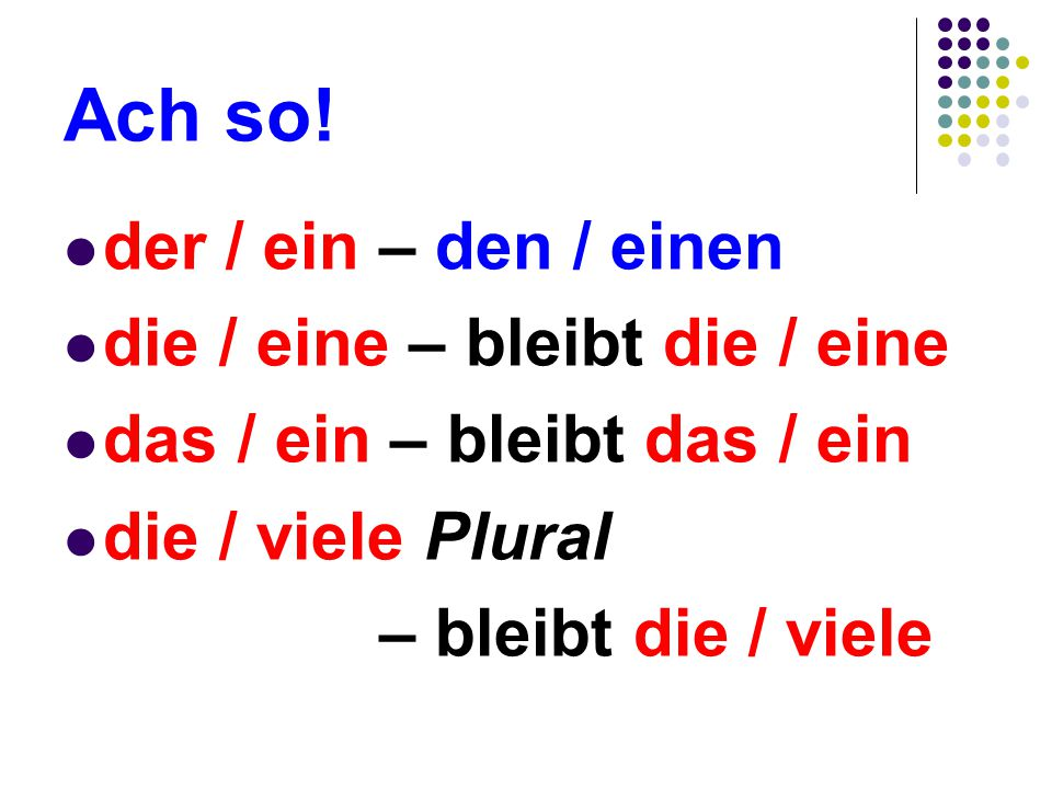 So… The only thing that changes is der So just remember: der /ein – den / einen, (masculine only) Nothing else changes.