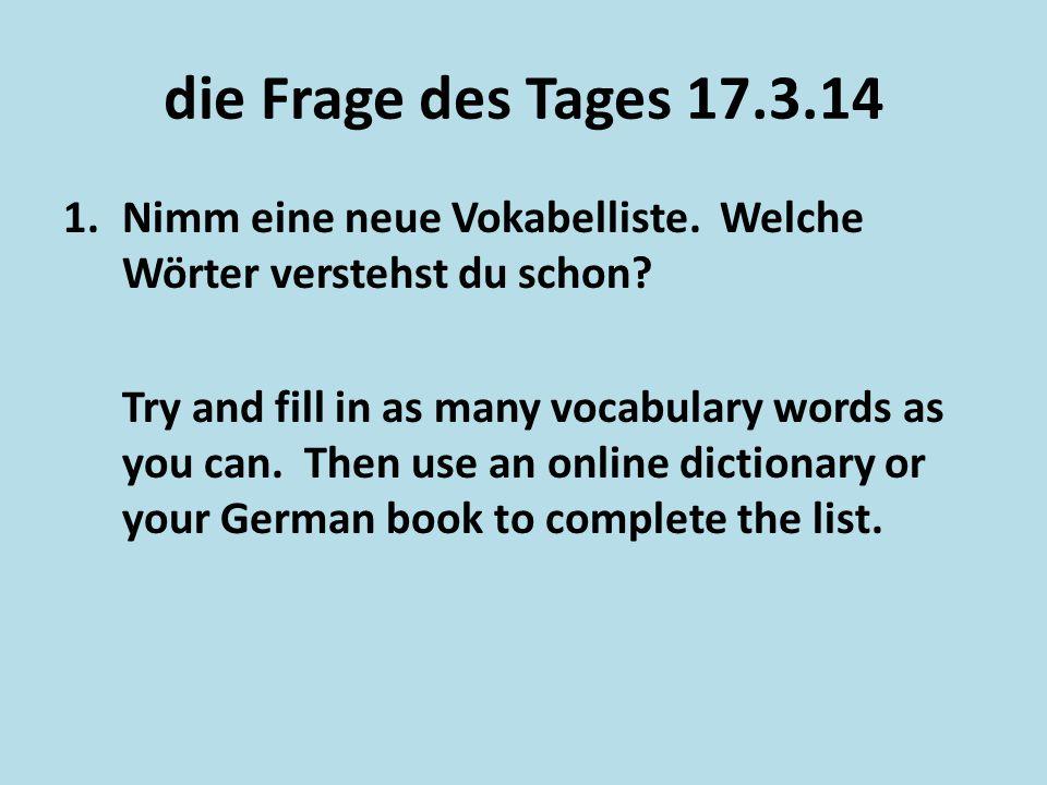 die Frage des Tages 17.3.14 1.Nimm eine neue Vokabelliste. Welche Wörter verstehst du schon? Try and fill in as many vocabulary words as you can. Then