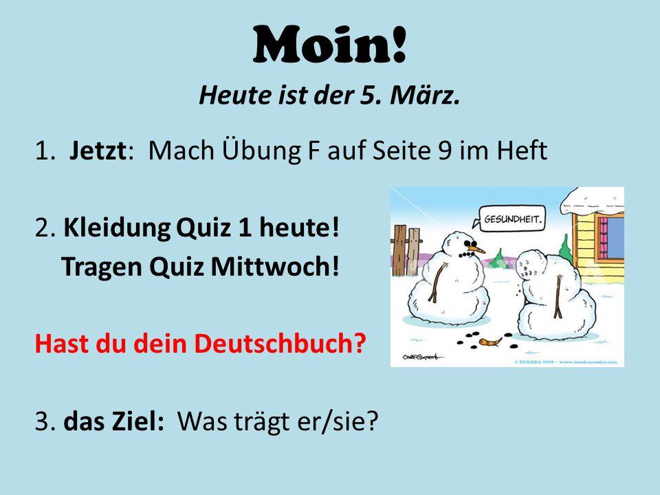 Moin! Heute ist der 5. März. 1. Jetzt: Mach Übung F auf Seite 9 im Heft 2. Kleidung Quiz 1 heute! Tragen Quiz Mittwoch! Hast du dein Deutschbuch? 3. d