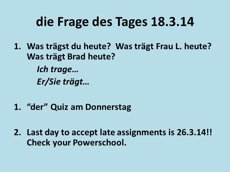 """die Frage des Tages 18.3.14 1.Was trӓgst du heute? Was trӓgt Frau L. heute? Was trӓgt Brad heute? Ich trage… Er/Sie trӓgt… 1.""""der"""" Quiz am Donnerstag"""