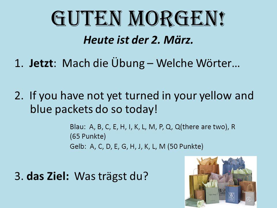 Guten Morgen! Heute ist der 2. März. 1. Jetzt: Mach die Übung – Welche Wörter… 2. If you have not yet turned in your yellow and blue packets do so tod