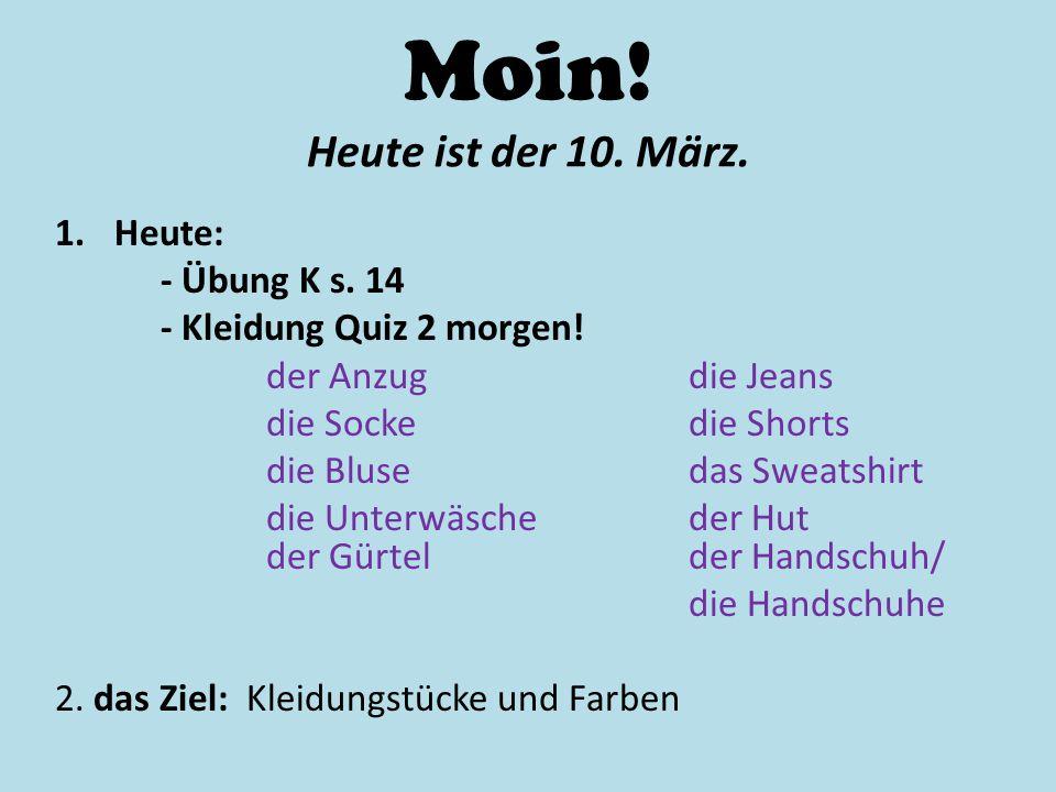 Moin! Heute ist der 10. März. 1.Heute: - Übung K s. 14 - Kleidung Quiz 2 morgen! der Anzugdie Jeans die Sockedie Shorts die Blusedas Sweatshirt die Un