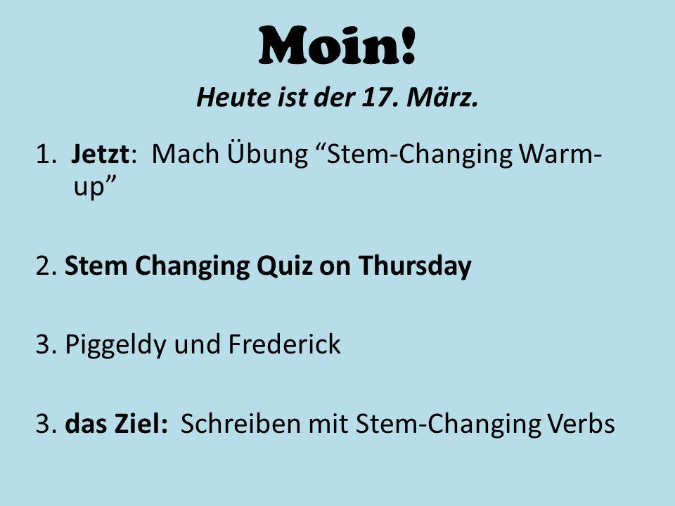 """Moin! Heute ist der 17. März. 1. Jetzt: Mach Übung """"Stem-Changing Warm- up"""" 2. Stem Changing Quiz on Thursday 3. Piggeldy und Frederick 3. das Ziel: S"""