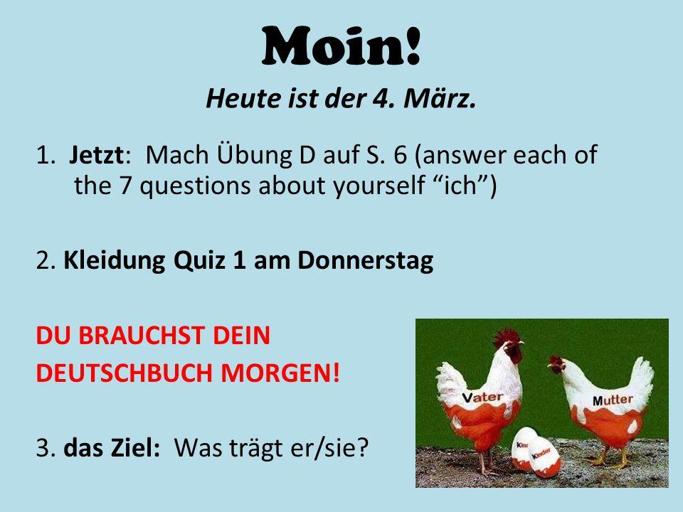 """Moin! Heute ist der 4. März. 1. Jetzt: Mach Übung D auf S. 6 (answer each of the 7 questions about yourself """"ich"""") 2. Kleidung Quiz 1 am Donnerstag DU"""