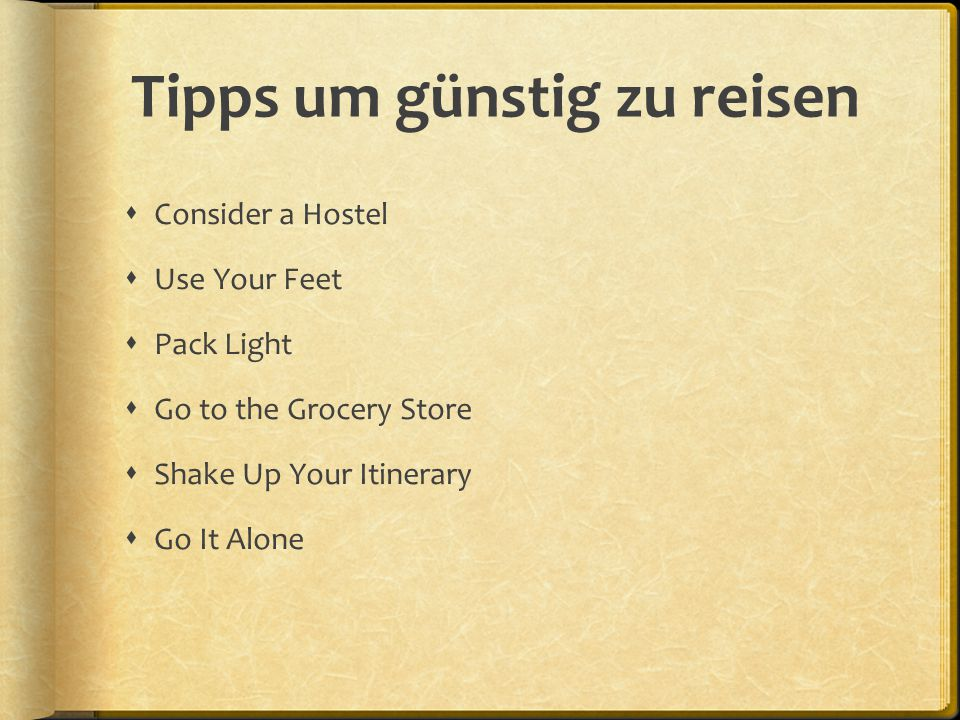 Tipps um günstig zu reisen  Consider a Hostel  Use Your Feet  Pack Light  Go to the Grocery Store  Shake Up Your Itinerary  Go It Alone
