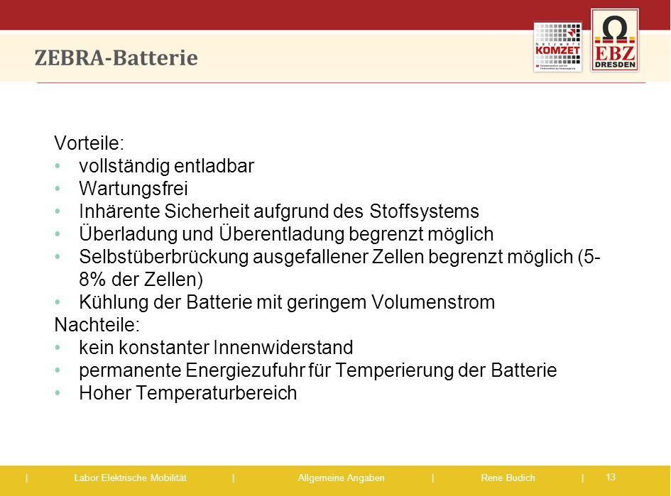 | Labor Elektrische Mobilität |Allgemeine Angaben | Rene Budich | ZEBRA-Batterie 13 Vorteile: vollständig entladbar Wartungsfrei Inhärente Sicherheit