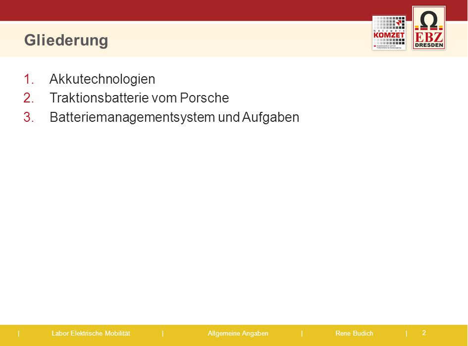 | Labor Elektrische Mobilität |Allgemeine Angaben | Rene Budich | Gliederung 1.Akkutechnologien 2.Traktionsbatterie vom Porsche 3.Batteriemanagementsy