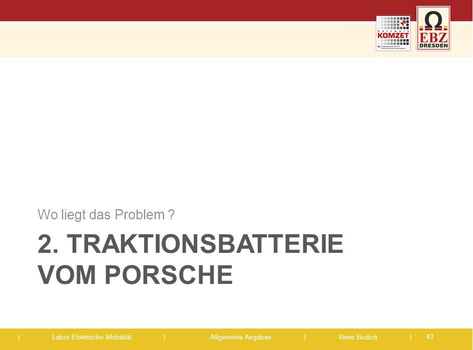 | Labor Elektrische Mobilität |Allgemeine Angaben | Rene Budich | 2. TRAKTIONSBATTERIE VOM PORSCHE Wo liegt das Problem ? 43