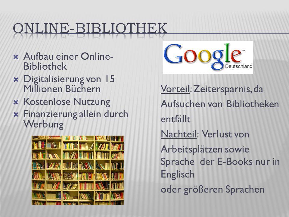  Aufbau einer Online- Bibliothek  Digitalisierung von 15 Millionen Büchern  Kostenlose Nutzung  Finanzierung allein durch Werbung Vorteil: Zeitersparnis, da Aufsuchen von Bibliotheken entfällt Nachteil: Verlust von Arbeitsplätzen sowie Sprache der E-Books nur in Englisch oder größeren Sprachen