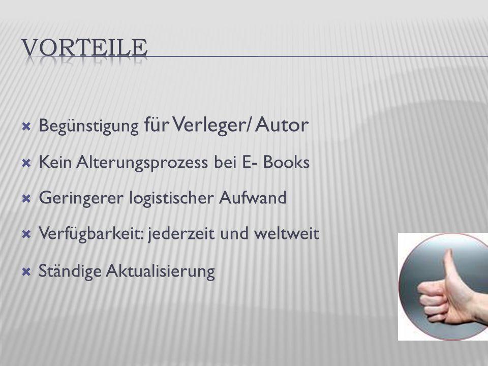  Begünstigung für Verleger/ Autor  Kein Alterungsprozess bei E- Books  Geringerer logistischer Aufwand  Verfügbarkeit: jederzeit und weltweit  Ständige Aktualisierung