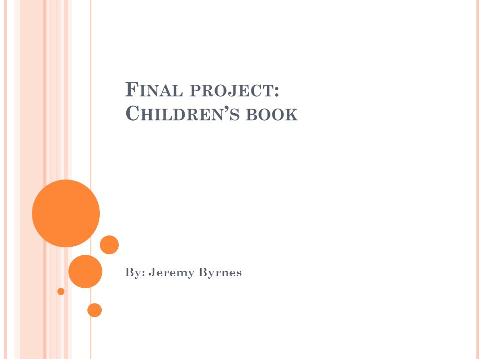 F INAL PROJECT : C HILDREN ' S BOOK By: Jeremy Byrnes