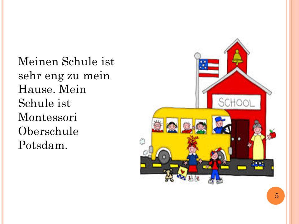Meinen Schule ist sehr eng zu mein Hause. Mein Schule ist Montessori Oberschule Potsdam. 5