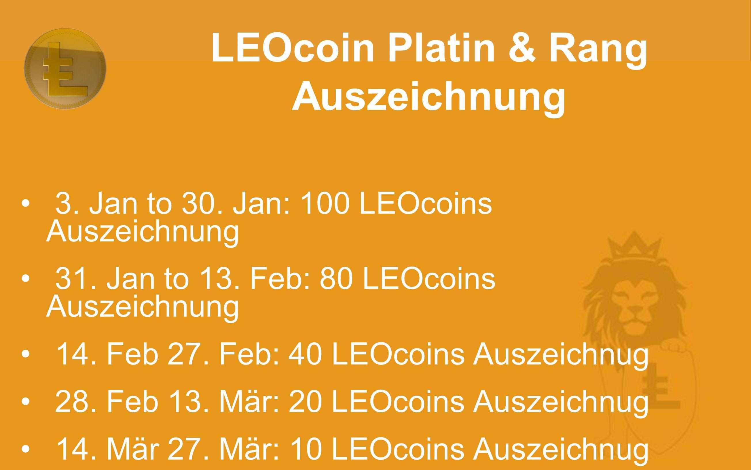 3. Jan to 30. Jan: 100 LEOcoins Auszeichnung 31. Jan to 13. Feb: 80 LEOcoins Auszeichnung 14. Feb 27. Feb: 40 LEOcoins Auszeichnug 28. Feb 13. Mär: 20