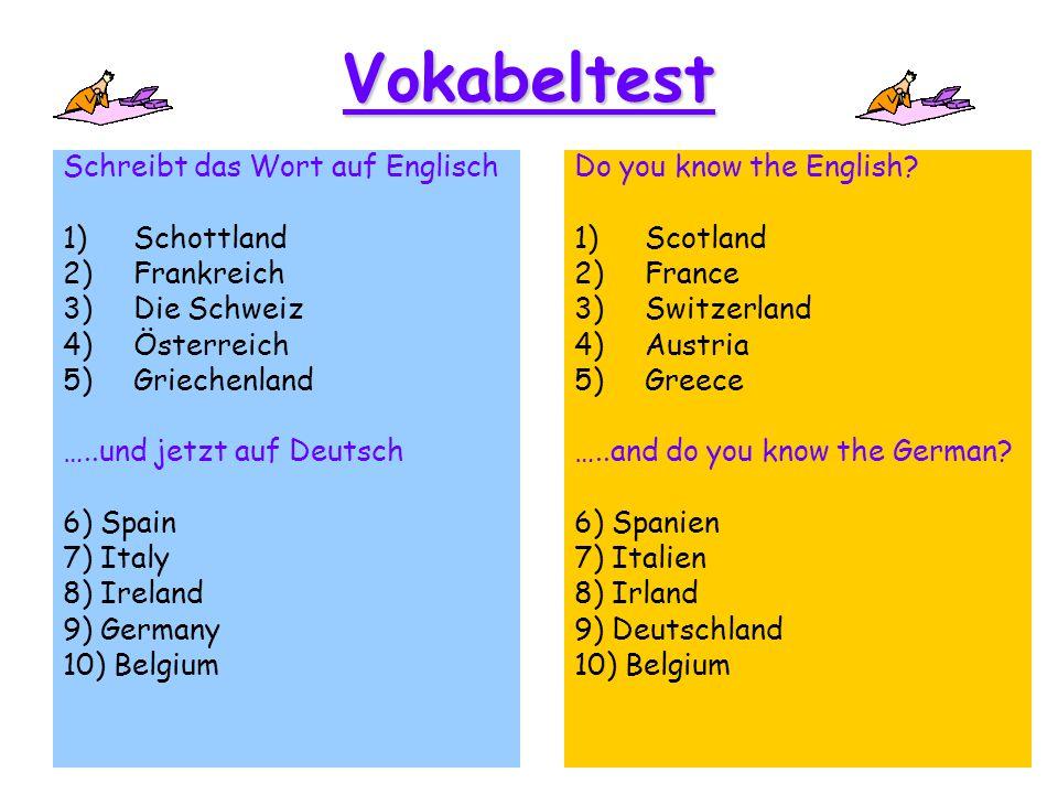 Vokabeltest Schreibt das Wort auf Englisch 1)Schottland 2)Frankreich 3)Die Schweiz 4)Österreich 5)Griechenland …..und jetzt auf Deutsch 6) Spain 7) It