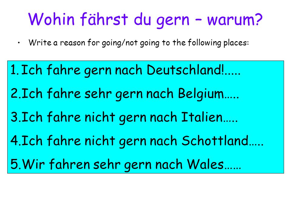 Wohin fährst du gern – warum? Write a reason for going/not going to the following places: 1.Ich fahre gern nach Deutschland!..... 2.Ich fahre sehr ger