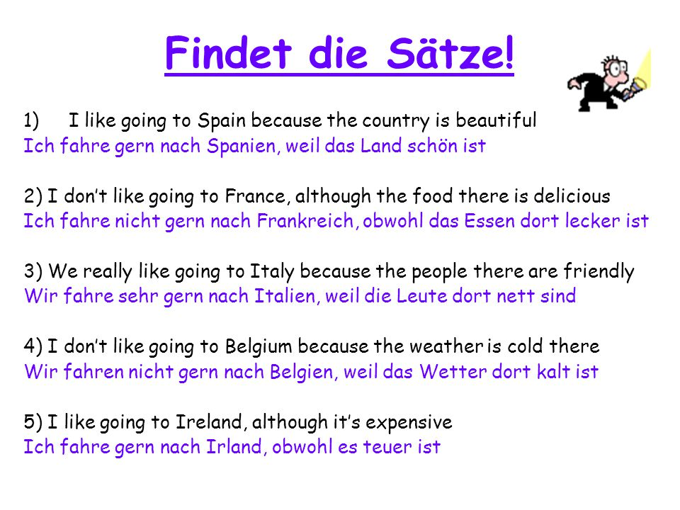 Findet die Sätze! 1)I like going to Spain because the country is beautiful Ich fahre gern nach Spanien, weil das Land schön ist 2) I don't like going