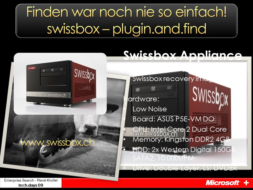 Swissbox Appliance Windows Server Lizenz Swissbox recovery Image Hardware: Low Noise Board: ASUS P5E-VM DO CPU: Intel Core 2 Dual Core Memory: Kingston DDR2 4GB HDD: 2x Western Digital 150GB SATA2, 10.000UPM Drive: Double Layer, LS; DVD±R