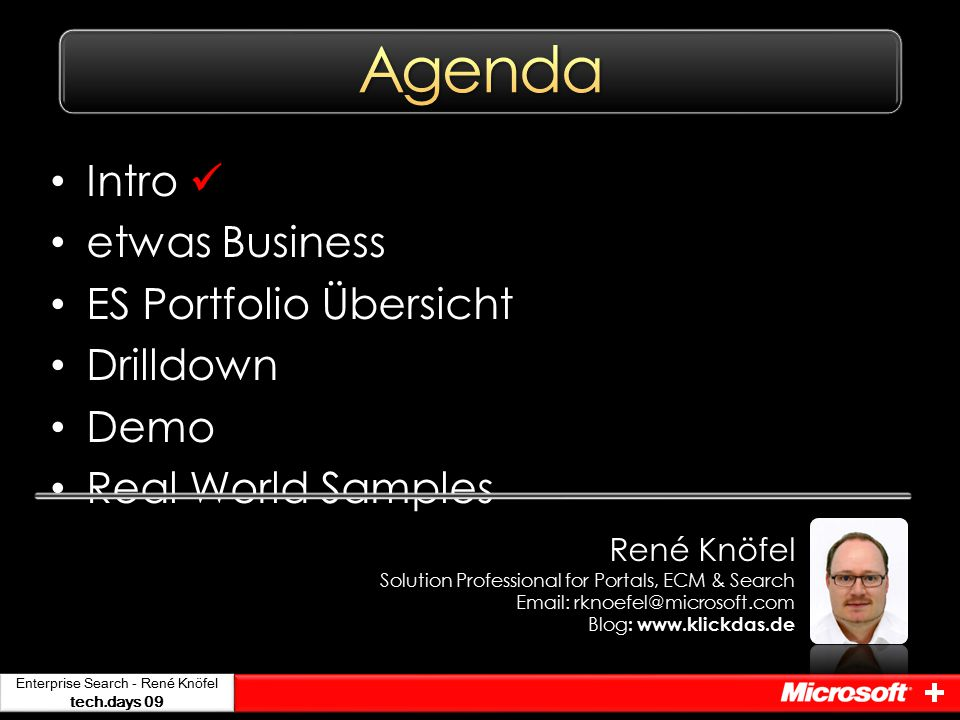 Enterprise Search - René Knöfel tech.days 09 Intro etwas Business ES Portfolio Übersicht Drilldown Demo Real World Samples René Knöfel Solution Professional for Portals, ECM & Search Email: rknoefel@microsoft.com Blog : www.klickdas.de