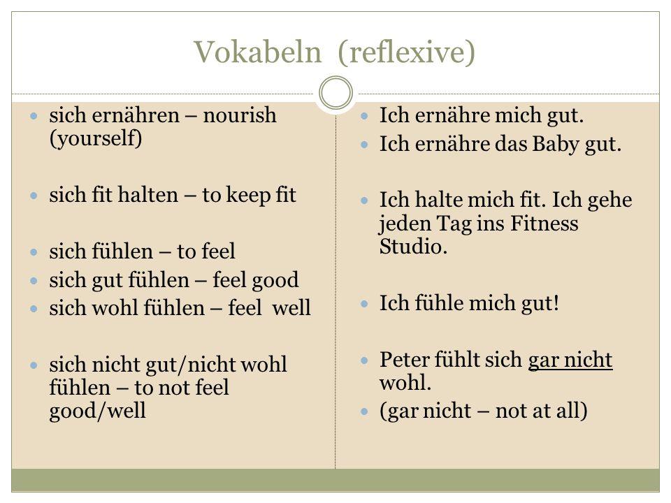 Vokabeln (reflexive) sich ernähren – nourish (yourself) sich fit halten – to keep fit sich fühlen – to feel sich gut fühlen – feel good sich wohl fühlen – feel well sich nicht gut/nicht wohl fühlen – to not feel good/well Ich ernähre mich gut.