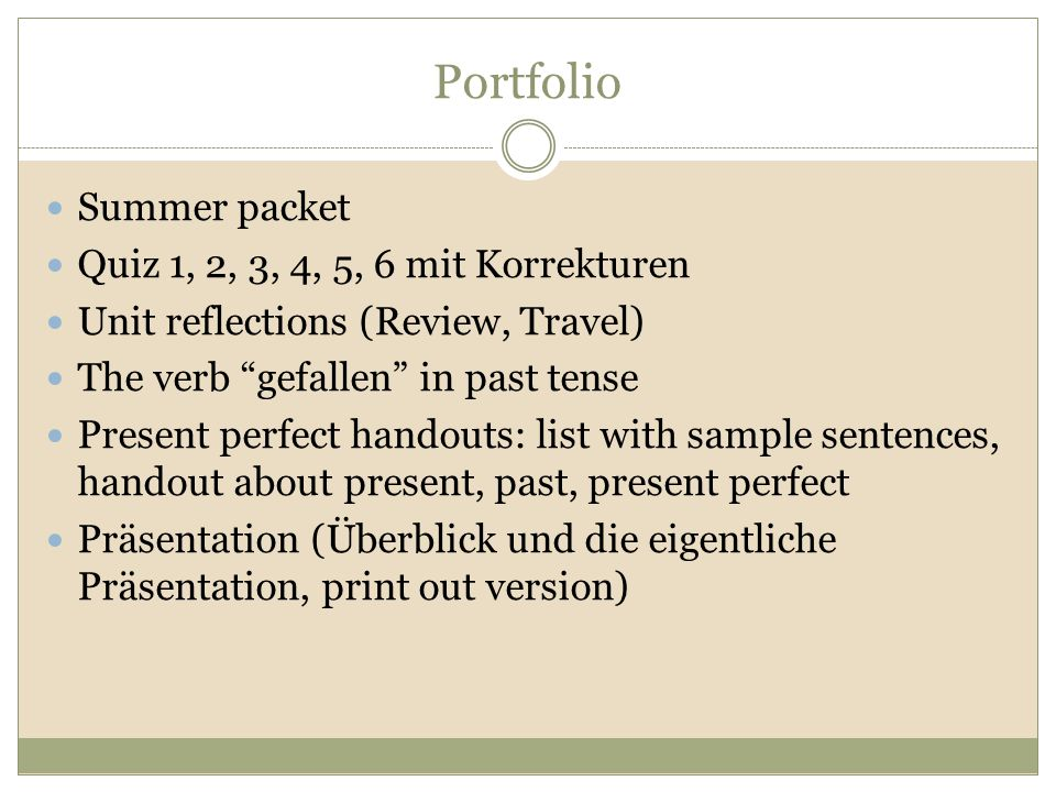 Portfolio Summer packet Quiz 1, 2, 3, 4, 5, 6 mit Korrekturen Unit reflections (Review, Travel) The verb gefallen in past tense Present perfect handouts: list with sample sentences, handout about present, past, present perfect Präsentation (Überblick und die eigentliche Präsentation, print out version)