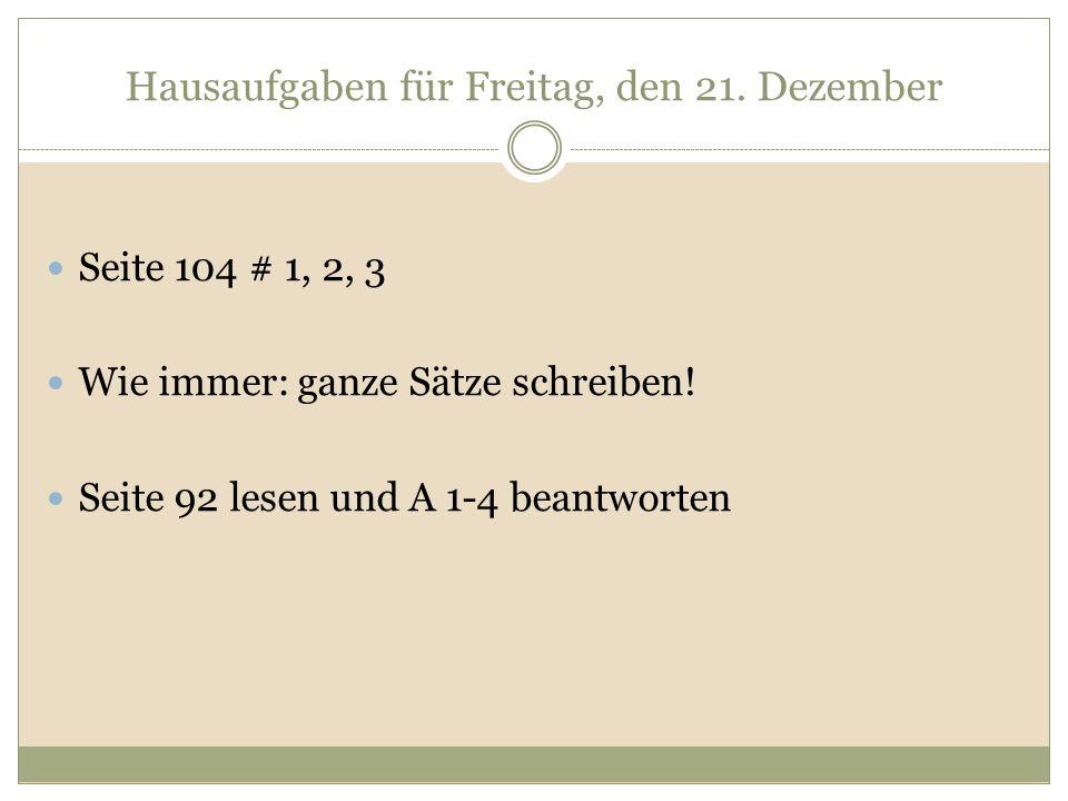 Hausaufgaben für Freitag, den 21. Dezember Seite 104 # 1, 2, 3 Wie immer: ganze Sätze schreiben! Seite 92 lesen und A 1-4 beantworten