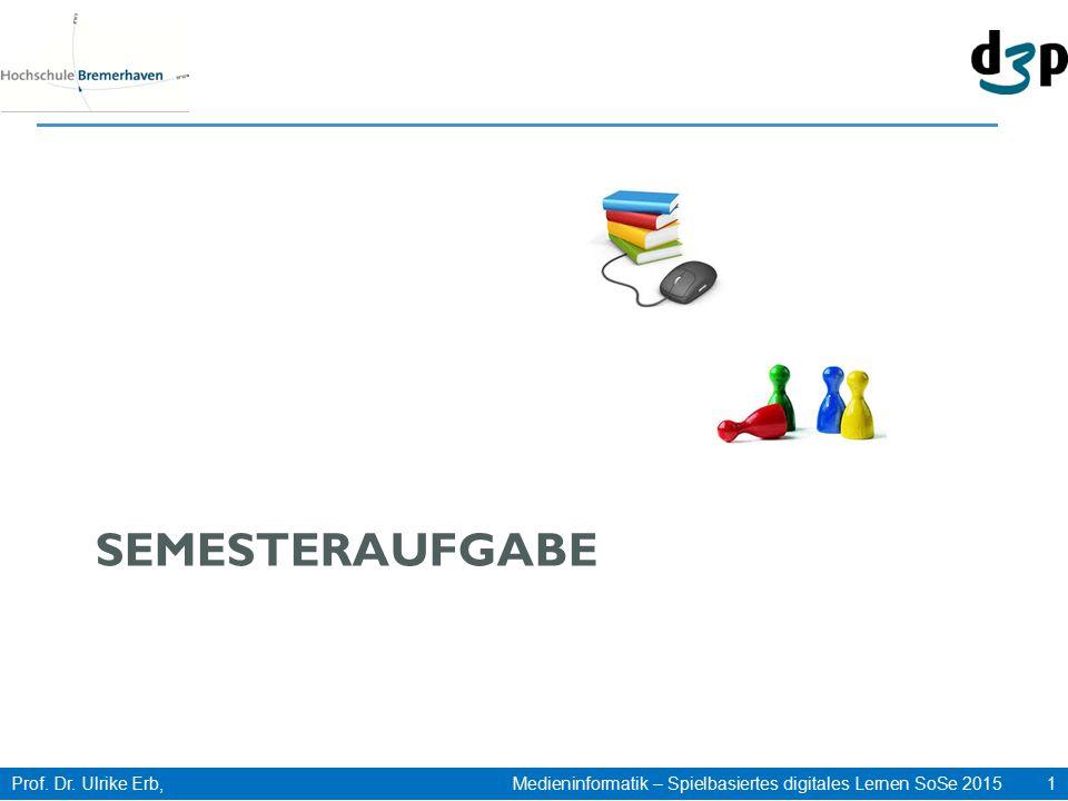 Prof. Dr. Ulrike Erb, Medieninformatik – Spielbasiertes digitales Lernen SoSe 2015 1 SEMESTERAUFGABE