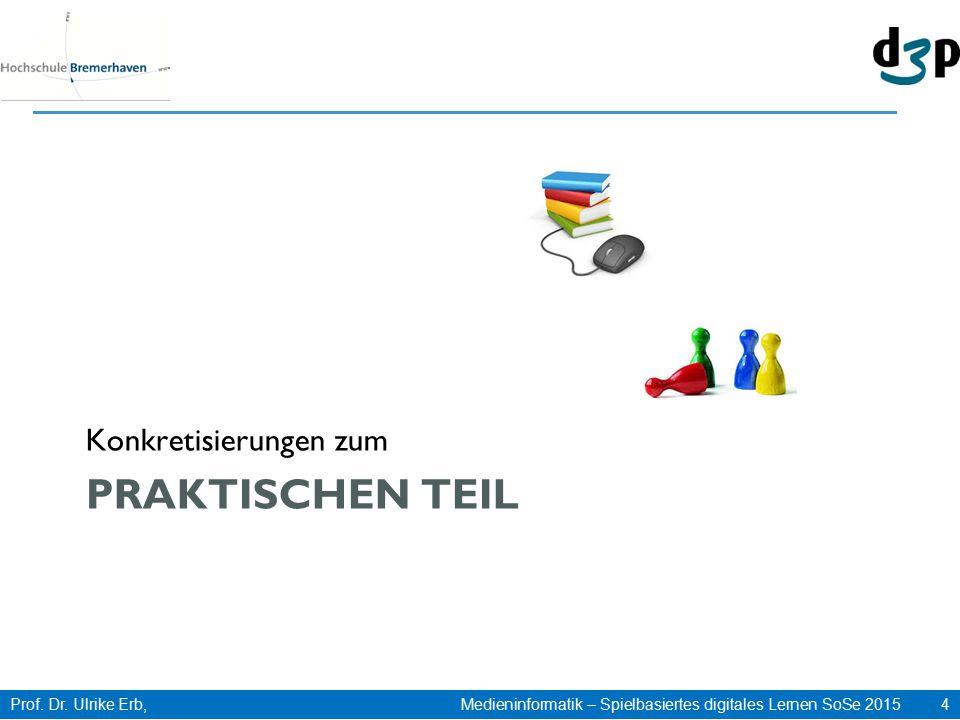 Prof. Dr. Ulrike Erb, Medieninformatik – Spielbasiertes digitales Lernen SoSe 2015 4 PRAKTISCHEN TEIL Konkretisierungen zum