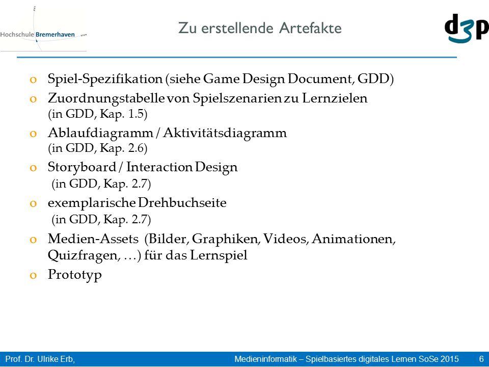 Prof. Dr. Ulrike Erb, Medieninformatik – Spielbasiertes digitales Lernen SoSe 2015 6 Zu erstellende Artefakte oSpiel-Spezifikation (siehe Game Design