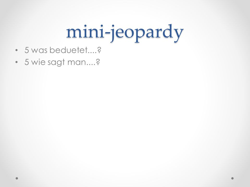 mini-jeopardy 5 was beduetet.... 5 wie sagt man....