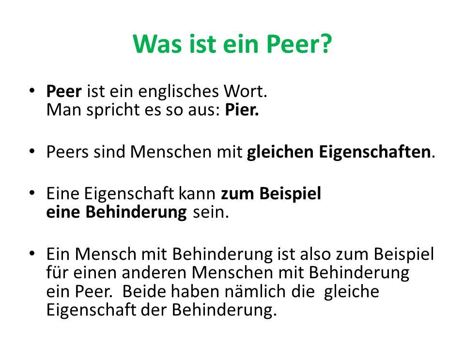 Was ist ein Peer? Peer ist ein englisches Wort. Man spricht es so aus: Pier. Peers sind Menschen mit gleichen Eigenschaften. Eine Eigenschaft kann zum