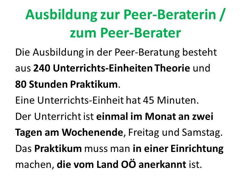 Ausbildung zur Peer-Beraterin / zum Peer-Berater Die Ausbildung in der Peer-Beratung besteht aus 240 Unterrichts-Einheiten Theorie und 80 Stunden Prak