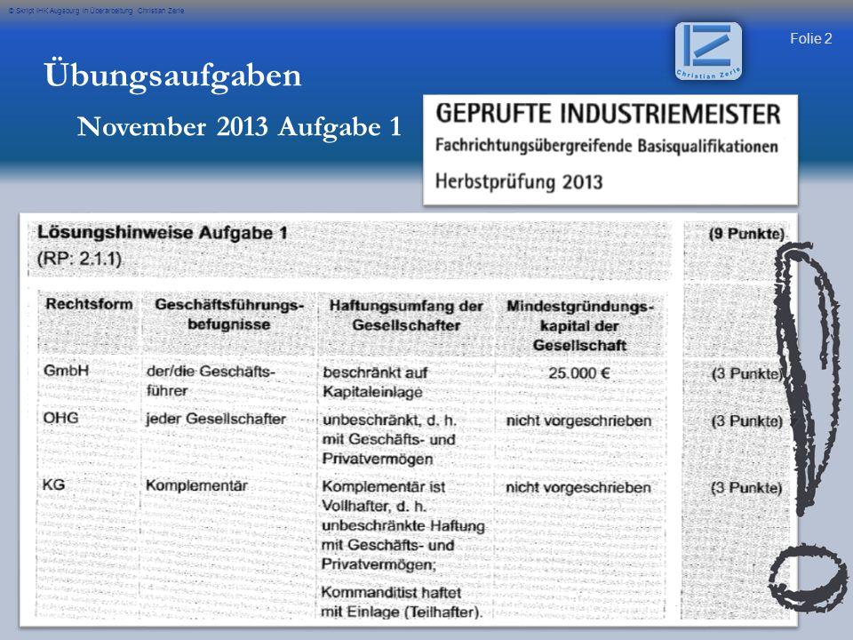Folie 2 © Skript IHK Augsburg in Überarbeitung Christian Zerle Übungsaufgaben November 2013 Aufgabe 1