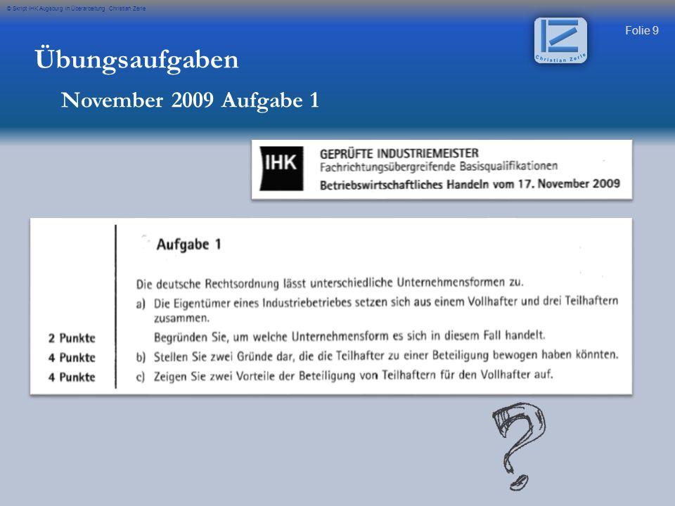 Folie 9 © Skript IHK Augsburg in Überarbeitung Christian Zerle Übungsaufgaben November 2009 Aufgabe 1