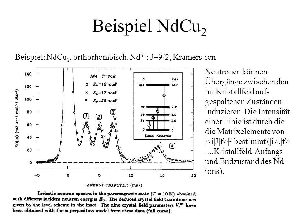 Beispiel NdCu 2 Beispiel: NdCu 2, orthorhombisch. Nd 3+ : J=9/2, Kramers-ion Neutronen können Übergänge zwischen den im Kristallfeld auf- gespaltenen