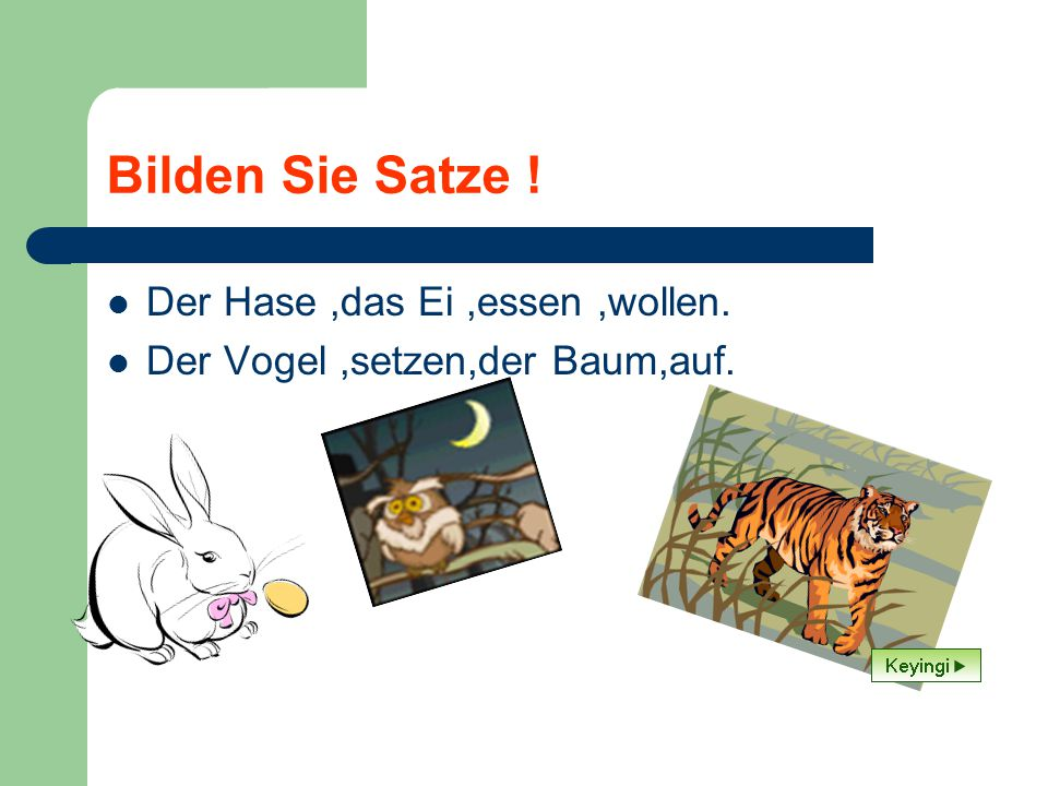 Bilden Sie Satze ! Der Hase,das Ei,essen,wollen. Der Vogel,setzen,der Baum,auf.