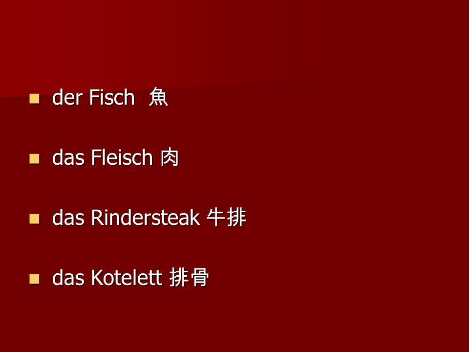 der Fisch 魚 der Fisch 魚 das Fleisch 肉 das Fleisch 肉 das Rindersteak 牛排 das Rindersteak 牛排 das Kotelett 排骨 das Kotelett 排骨