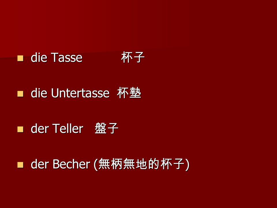 die Tasse 杯子 die Tasse 杯子 die Untertasse 杯墊 die Untertasse 杯墊 der Teller 盤子 der Teller 盤子 der Becher ( 無柄無地的杯子 ) der Becher ( 無柄無地的杯子 )