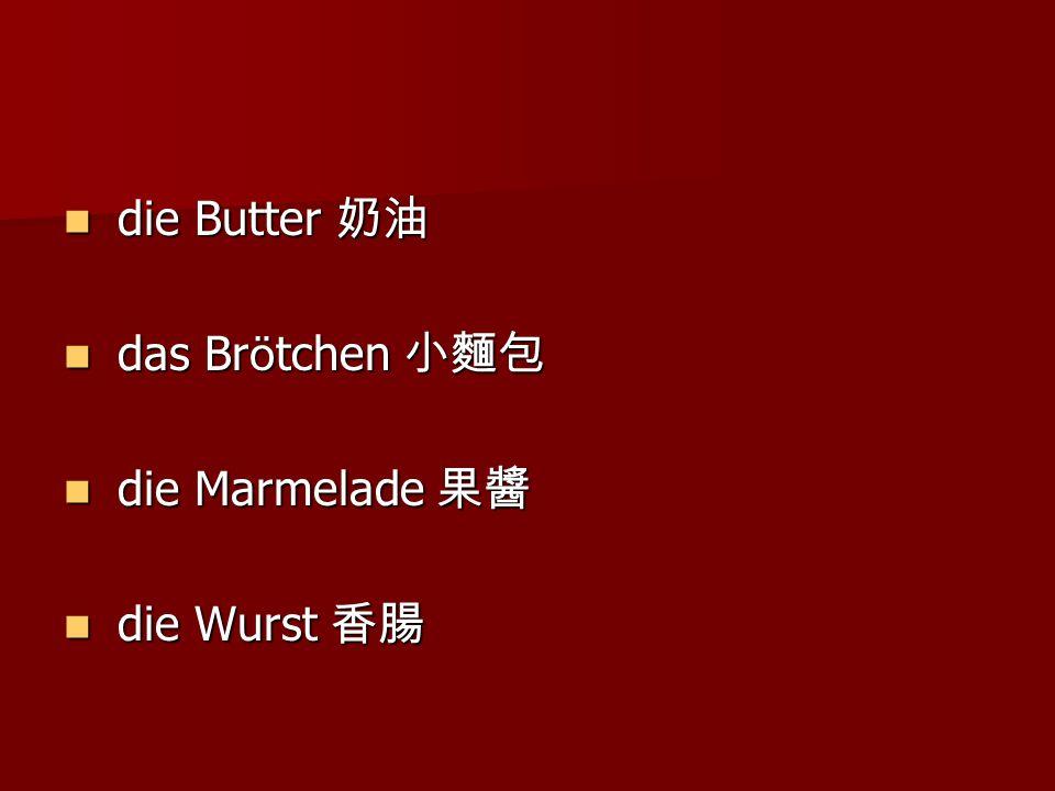 die Butter 奶油 die Butter 奶油 das Br ö tchen 小麵包 das Br ö tchen 小麵包 die Marmelade 果醬 die Marmelade 果醬 die Wurst 香腸 die Wurst 香腸