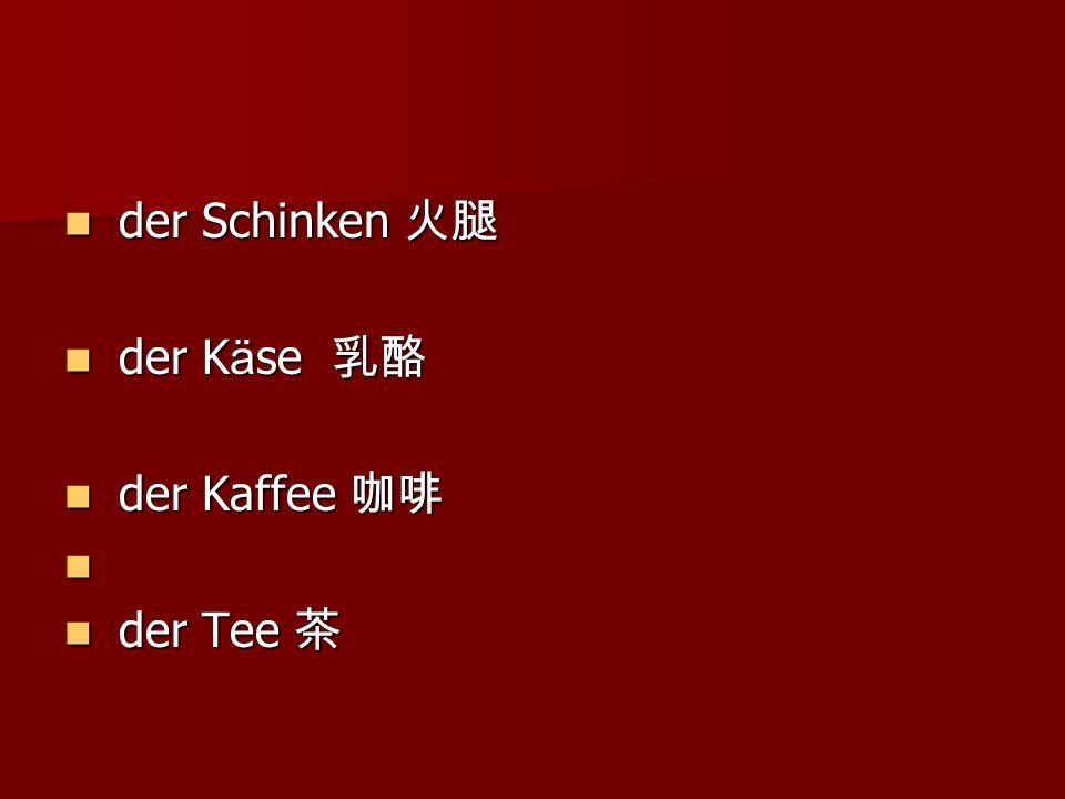 der Schinken 火腿 der Schinken 火腿 der K ä se 乳酪 der K ä se 乳酪 der Kaffee 咖啡 der Kaffee 咖啡 der Tee 茶 der Tee 茶
