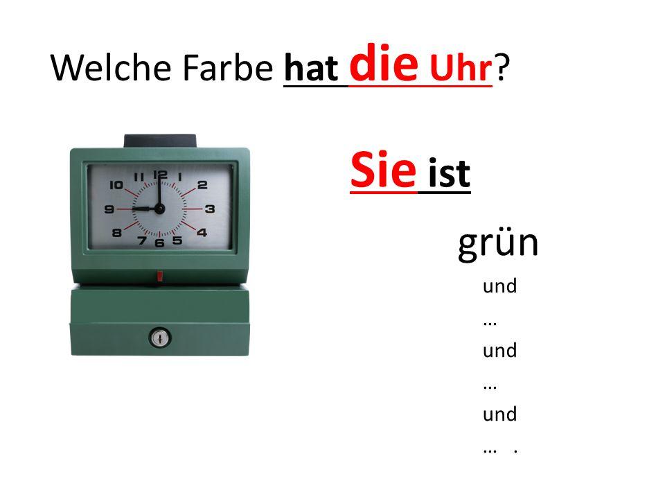 Welche Farbe hat die Uhr? Sie ist grün und … und … und ….