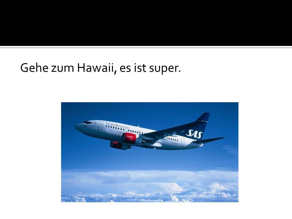Gehe zum Hawaii, es ist super.