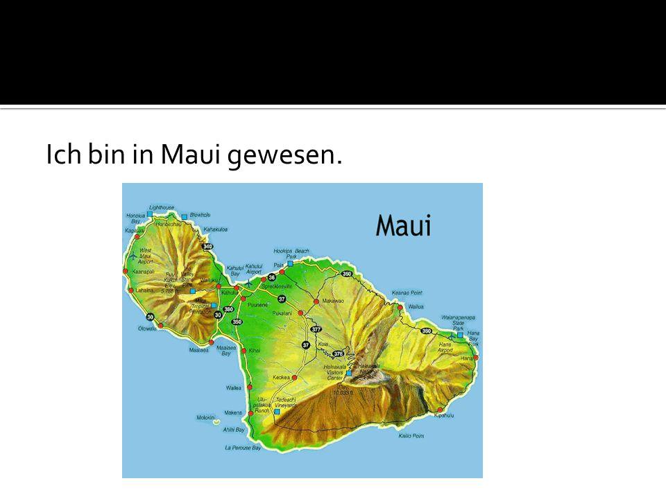 Ich bin in Maui gewesen.