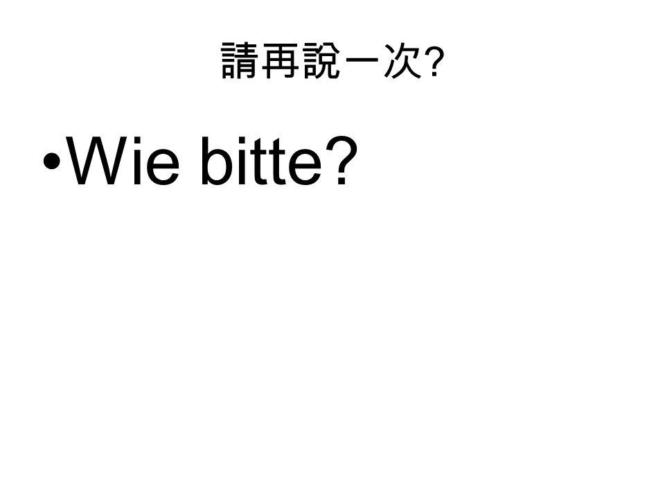 請再說一次 Wie bitte