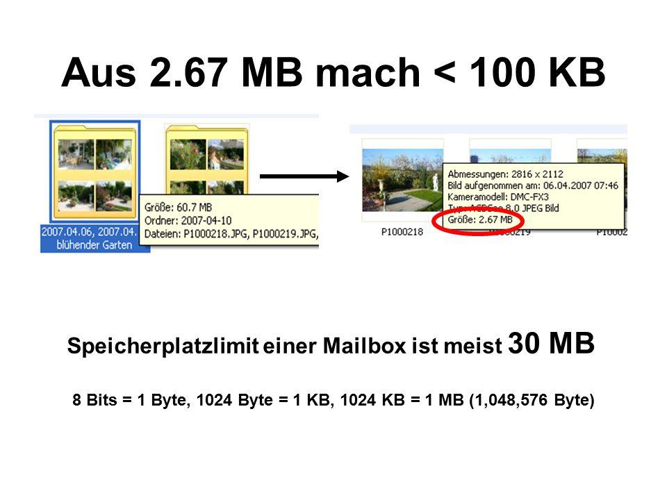 Aus 2.67 MB mach < 100 KB 8 Bits = 1 Byte, 1024 Byte = 1 KB, 1024 KB = 1 MB (1,048,576 Byte) Speicherplatzlimit einer Mailbox ist meist 30 MB