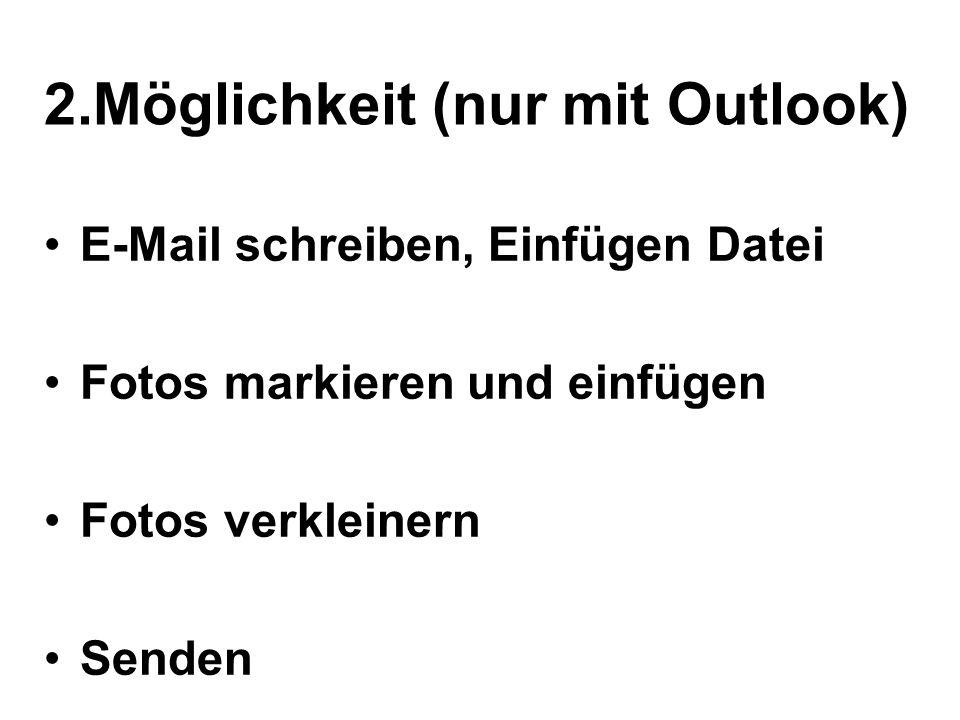 2.Möglichkeit (nur mit Outlook) E-Mail schreiben, Einfügen Datei Fotos markieren und einfügen Fotos verkleinern Senden