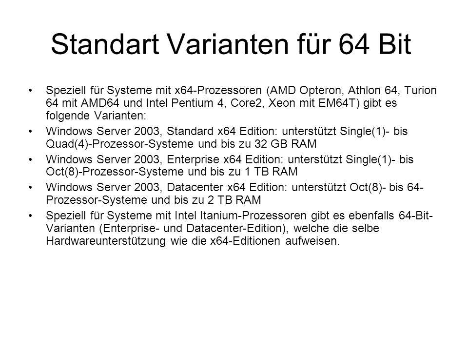 Standart Varianten für 64 Bit Speziell für Systeme mit x64-Prozessoren (AMD Opteron, Athlon 64, Turion 64 mit AMD64 und Intel Pentium 4, Core2, Xeon mit EM64T) gibt es folgende Varianten: Windows Server 2003, Standard x64 Edition: unterstützt Single(1)- bis Quad(4)-Prozessor-Systeme und bis zu 32 GB RAM Windows Server 2003, Enterprise x64 Edition: unterstützt Single(1)- bis Oct(8)-Prozessor-Systeme und bis zu 1 TB RAM Windows Server 2003, Datacenter x64 Edition: unterstützt Oct(8)- bis 64- Prozessor-Systeme und bis zu 2 TB RAM Speziell für Systeme mit Intel Itanium-Prozessoren gibt es ebenfalls 64-Bit- Varianten (Enterprise- und Datacenter-Edition), welche die selbe Hardwareunterstützung wie die x64-Editionen aufweisen.