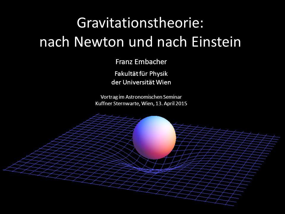Gravitationstheorie: nach Newton und nach Einstein Franz Embacher Fakultät für Physik der Universität Wien Vortrag im Astronomischen Seminar Kuffner S