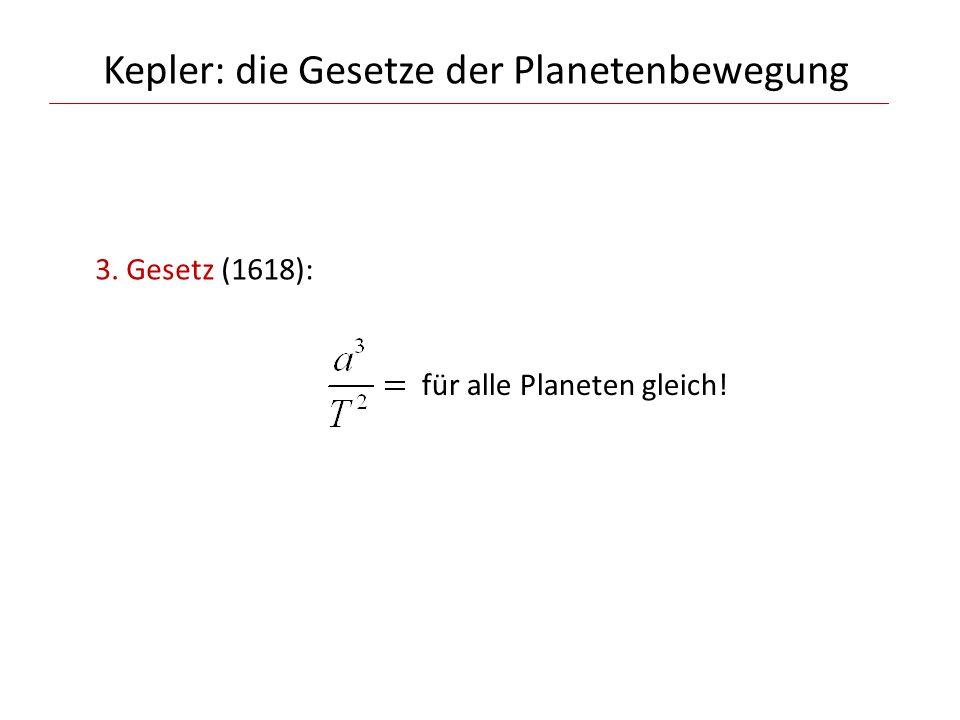 Kepler: die Gesetze der Planetenbewegung 3. Gesetz (1618): für alle Planeten gleich!